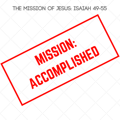 Mission Accomplished (5) Isaiah 55