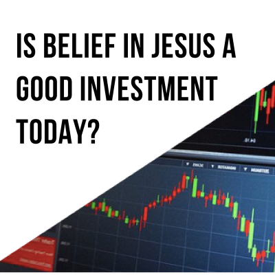 Is Belief In Jesus A Good Investment Today?