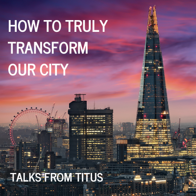 How To Truly Transform Our City (4) Titus 3:1-15
