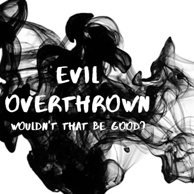 Evil Overthrown: Wouldn't That Be Good?