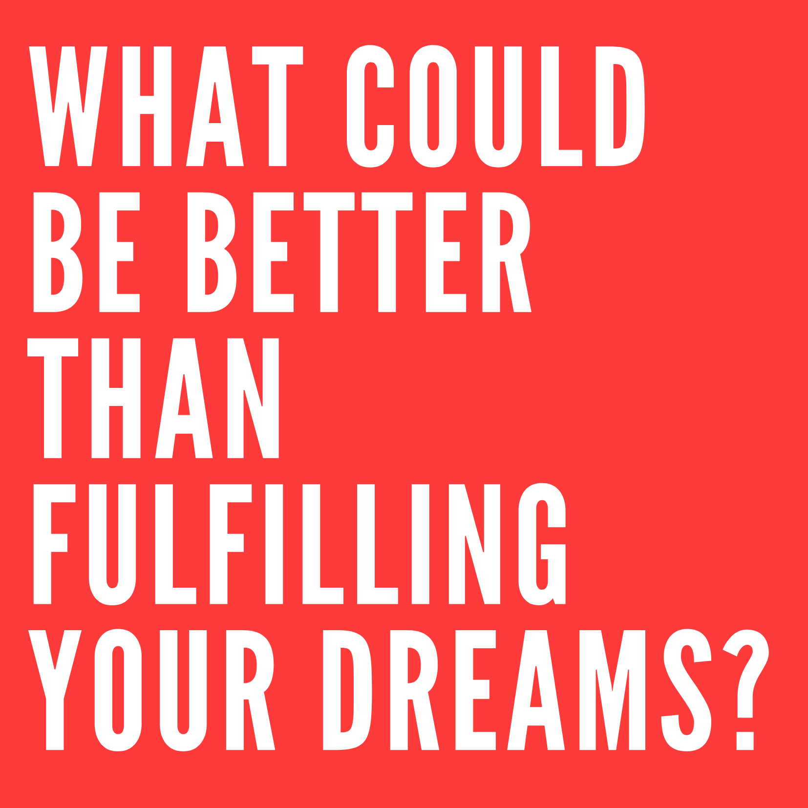 What could be better than fulfilling your dreams?